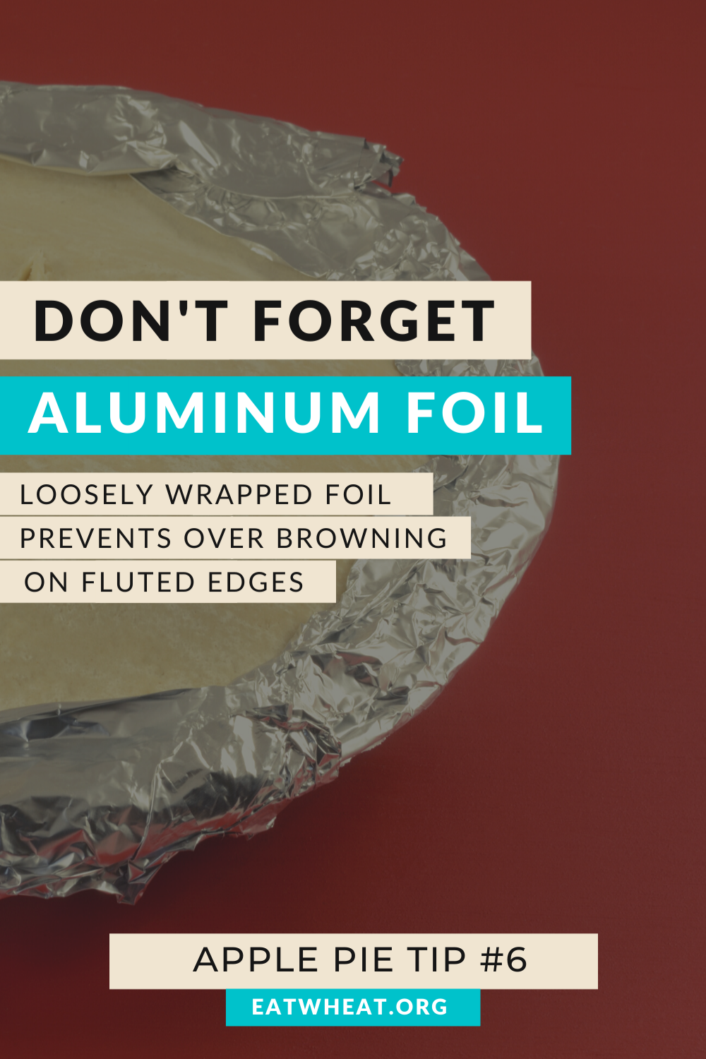 A graphic that says don't forget aluminum foil, loosely wrapped foil prevents over browning on fluted edges. Created for National Apple Pie Day.